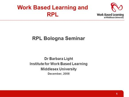 1 Work Based Learning and RPL RPL Bologna Seminar Dr Barbara Light Institute for Work Based Learning Middlesex University December, 2008.