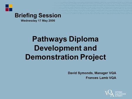 Pathways Diploma Development and Demonstration Project David Symonds, Manager VQA Frances Lamb VQA Briefing Session Wednesday 17 May 2006.
