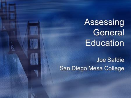 Assessing General Education Joe Safdie San Diego Mesa College Joe Safdie San Diego Mesa College.