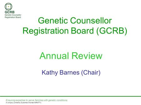 Ensuring expertise to serve families with genetic conditions A company Limited by Guarantee (Number 06963771) Genetic Counsellor Registration Board (GCRB)