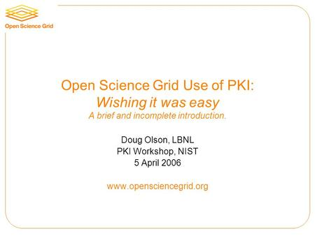 Open Science Grid Use of PKI: Wishing it was easy A brief and incomplete introduction. Doug Olson, LBNL PKI Workshop, NIST 5 April 2006 www.opensciencegrid.org.