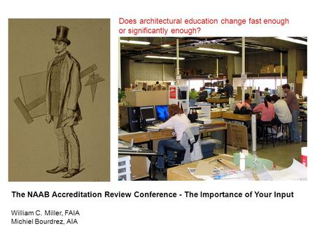 The NAAB Accreditation Review Conference - The Importance of Your Input William C. Miller, FAIA Michiel Bourdrez, AIA Does architectural education change.