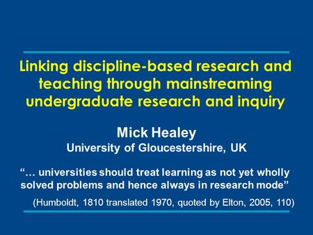 "Linking discipline-based research and teaching through mainstreaming undergraduate research and inquiry Mick Healey University of Gloucestershire, UK ""…"
