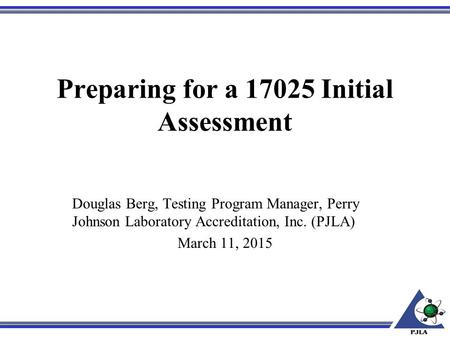 Preparing for a 17025 Initial Assessment Douglas Berg, Testing Program Manager, Perry Johnson Laboratory Accreditation, Inc. (PJLA) March 11, 2015.