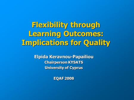 Flexibility through Learning Outcomes: Implications for Quality Elpida Keravnou-Papailiou Chairperson KYSATS University of Cyprus EQAF 2008.