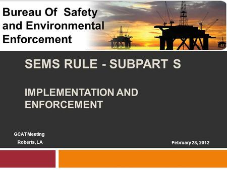 1 SEMS RULE - SUBPART S IMPLEMENTATION AND ENFORCEMENT 1 February 28, 2012 Bureau Of Safety and Environmental Enforcement GCAT Meeting Roberts, LA.