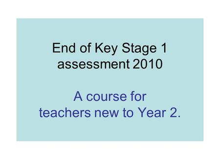 End of Key Stage 1 assessment 2010 A course for teachers new to Year 2.