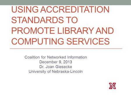 USING ACCREDITATION STANDARDS TO PROMOTE LIBRARY AND COMPUTING SERVICES Coalition for Networked Information December 9, 2013 Dr. Joan Giesecke University.