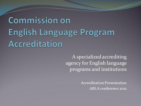 A specialized accrediting agency for English language programs and institutions Accreditation Presentation ABLA conference 2012.