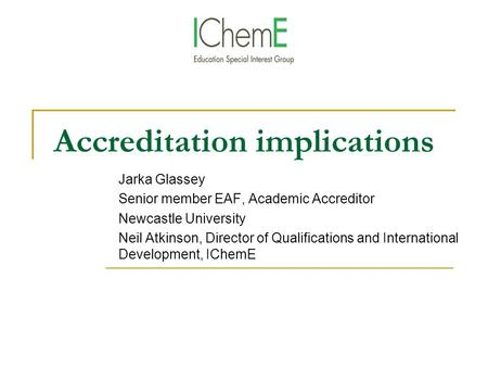 Accreditation implications Jarka Glassey Senior member EAF, Academic Accreditor Newcastle University Neil Atkinson, Director of Qualifications and International.