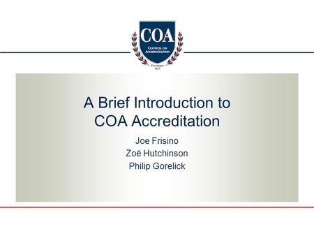 A Brief Introduction to COA Accreditation Joe Frisino Zoë Hutchinson Philip Gorelick.