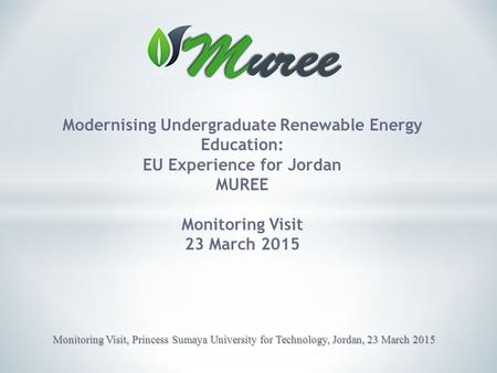 Modernising Undergraduate Renewable Energy Education: EU Experience for Jordan MUREE Monitoring Visit 23 March 2015 Monitoring Visit, Princess Sumaya University.