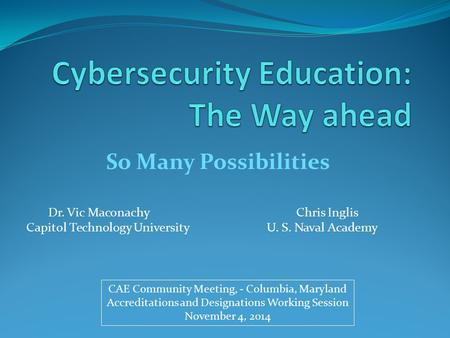 So Many Possibilities Dr. Vic MaconachyChris Inglis Capitol Technology University U. S. Naval Academy CAE Community Meeting, - Columbia, Maryland Accreditations.