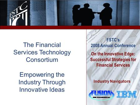 1 FSTC's 2008 Annual Conference On the Innovative Edge: Successful Strategies for Financial Services Industry Navigators The Financial Services Technology.