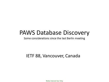 Nokia Internal Use Only PAWS Database Discovery Some considerations since the last Berlin meeting IETF 88, Vancouver, Canada.