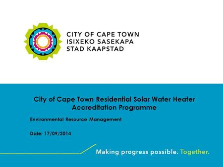 City of Cape Town Residential Solar Water Heater Accreditation Programme Environmental Resource Management Date: 17/09/2014.