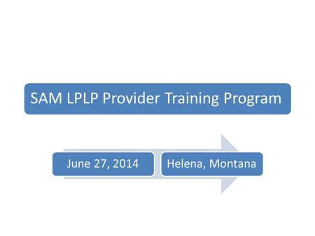 SAM LPLP Provider Training Program June 27, 2014Helena, Montana.