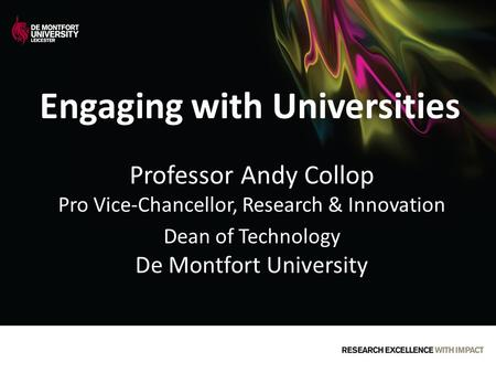 Engaging with Universities Professor Andy Collop Pro Vice-Chancellor, Research & Innovation Dean of Technology De Montfort University.