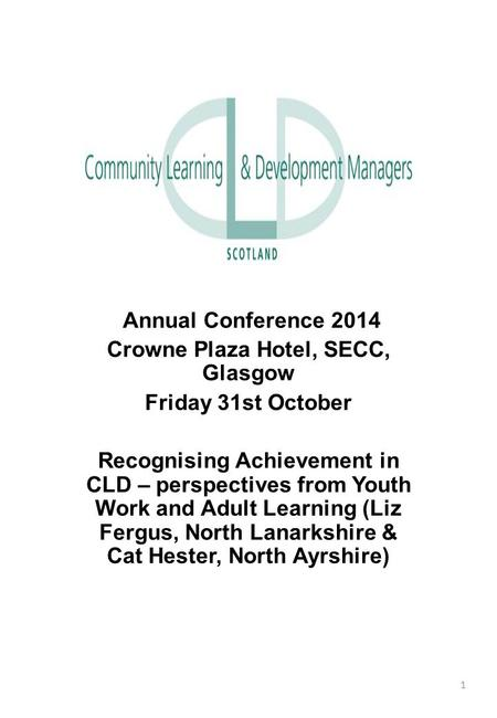 Annual Conference 2014 Crowne Plaza Hotel, SECC, Glasgow Friday 31st October Recognising Achievement in CLD – perspectives from Youth Work and Adult Learning.
