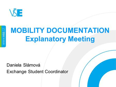 MOBILITY DOCUMENTATION Explanatory Meeting Daniela Slámová Exchange Student Coordinator.