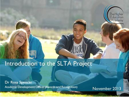 Introduction to the SLTA Project Dr Rosa Spencer Academic Development Officer (Awards and Recognition) November 2013.