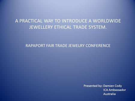 A PRACTICAL WAY TO INTRODUCE A WORLDWIDE JEWELLERY ETHICAL TRADE SYSTEM. RAPAPORT FAIR TRADE JEWELRY CONFERENCE Presented by: Damien Cody ICA Ambassador.