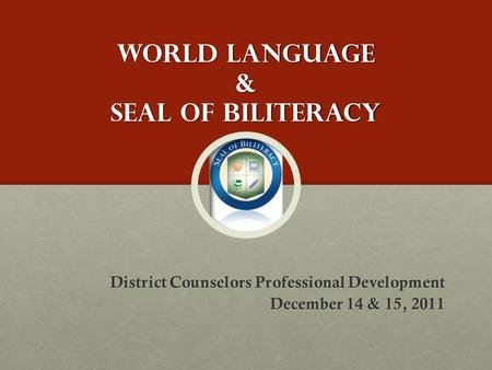 World Language & Seal of Biliteracy District Counselors Professional Development December 14 & 15, 2011.