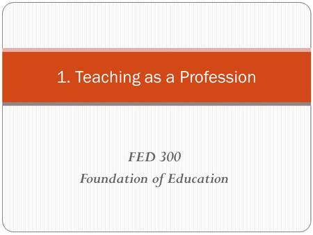 FED 300 Foundation of Education 1. Teaching as a Profession.