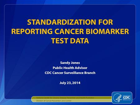 Sandy Jones Public Health Advisor CDC Cancer Surveillance Branch July 23, 2014 STANDARDIZATION FOR REPORTING CANCER BIOMARKER TEST DATA National Center.