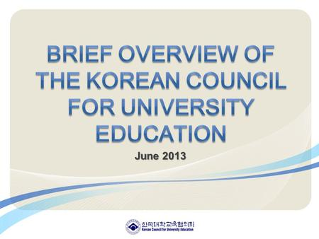 June 2013. Ⅰ. Korean Council for University Education (KCUE) 1. Who we are 2. Our Missions 3. What we do 4. Organization Ⅱ. Mission & Strategic Objectives.