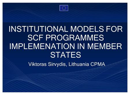 INSTITUTIONAL MODELS FOR SCF PROGRAMMES IMPLEMENATION IN MEMBER STATES Viktoras Sirvydis, Lithuania CPMA.