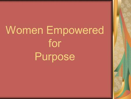 Women Empowered for Purpose. Empowered To give the means, ability, or opportunity to do To give authority to: accredit, authorize To commission, enable,
