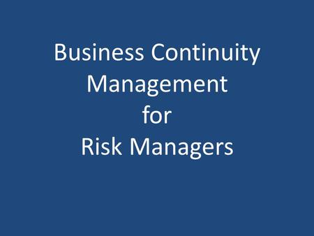 Business Continuity Management for Risk Managers.