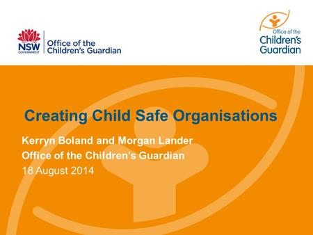 Creating Child Safe Organisations Kerryn Boland and Morgan Lander Office of the Children's Guardian 18 August 2014.
