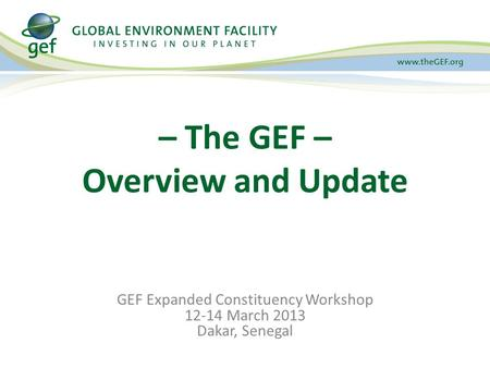GEF Expanded Constituency Workshop 12-14 March 2013 Dakar, Senegal – The GEF – Overview and Update.