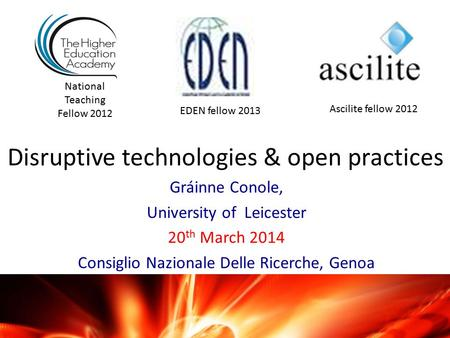 Disruptive technologies & open practices Gráinne Conole, University of Leicester 20 th March 2014 Consiglio Nazionale Delle Ricerche, Genoa National Teaching.