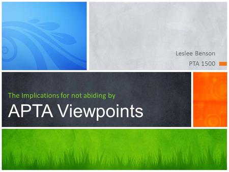Leslee Benson PTA 1500 The Implications for not abiding by APTA Viewpoints.