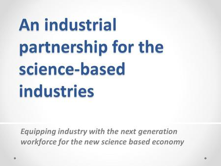 An industrial partnership for the science-based industries Equipping industry with the next generation workforce for the new science based economy.
