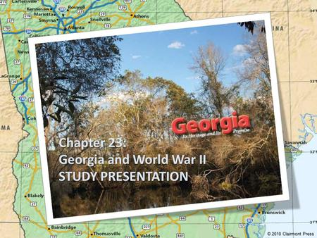 Chapter 23: Georgia and World War II STUDY PRESENTATION © 2010 Clairmont Press.