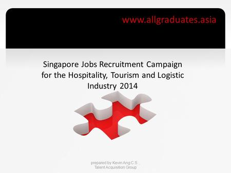 Www.allgraduates.asia prepared by Kevin Ang C.S., Talent Acquisition Group Singapore Jobs Recruitment Campaign for the Hospitality, Tourism and Logistic.
