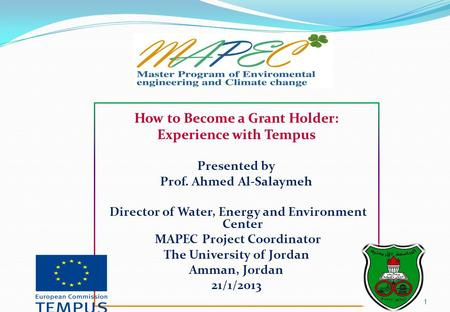 1 How to Become a Grant Holder: Experience with Tempus Presented by Prof. Ahmed Al-Salaymeh Director of Water, Energy and Environment Center MAPEC Project.
