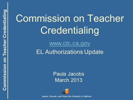 Commission on Teacher Credentialing Inspire, Educate, and Protect the Students of California Commission on Teacher Credentialing Paula Jacobs March 2013.
