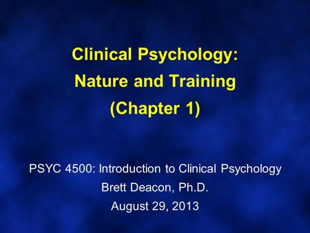 Clinical Psychology: Nature and Training (Chapter 1) PSYC 4500: Introduction to Clinical Psychology Brett Deacon, Ph.D. August 29, 2013.
