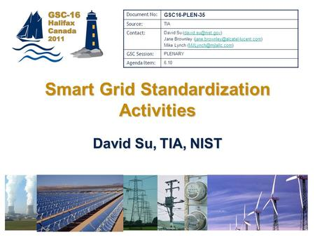 Halifax, 31 Oct – 3 Nov 2011Global Standards Collaboration Smart Grid Standardization Activities David Su, TIA, NIST Document No: GSC16-PLEN-35 Source: