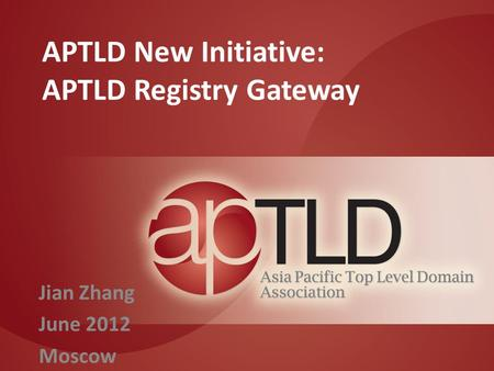 APTLD New Initiative: APTLD Registry Gateway Jian Zhang June 2012 Moscow.