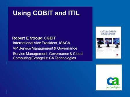 Using COBIT and ITIL Robert E Stroud CGEIT