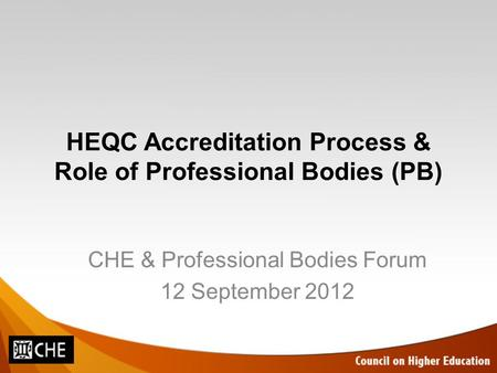 HEQC Accreditation Process & Role of Professional Bodies (PB) CHE & Professional Bodies Forum 12 September 2012.
