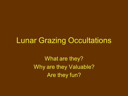 Lunar Grazing Occultations What are they? Why are they Valuable? Are they fun?
