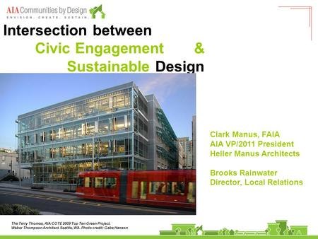 Intersection between Civic Engagement & Sustainable Design Clark Manus, FAIA AIA VP/2011 President Heller Manus Architects Brooks Rainwater Director, Local.