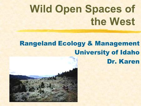 Wild Open Spaces of the West Rangeland Ecology & Management University of Idaho Dr. Karen.